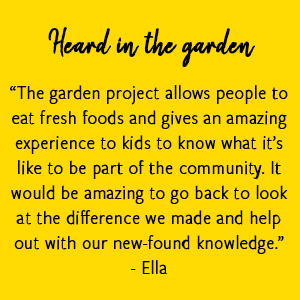 """The garden project allows people to eat fresh foods and gives an amazing experience to kids to know what it's like to be part of the community. It would be amazing to go back to look at the difference we made and help out with our new-found knowledge."" -Ella"