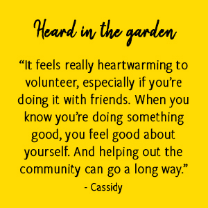 """It feels really heartwarming to volunteer, especially if you're doing it with friends. When you know you're doing something good, you feel good about yourself. And helping out the community can go a long way."" - Cassidy"